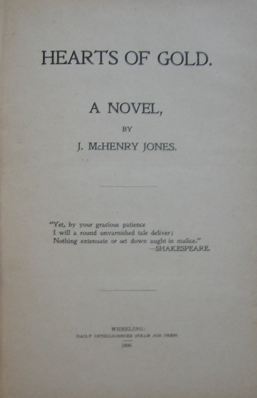 J. McHenry Jones, Hearts of gold: a novel. Wheeling [W.Va.]: Daily Intelligencer Steam Job Press, 1896. (PS2151 .J28 H43 1896)