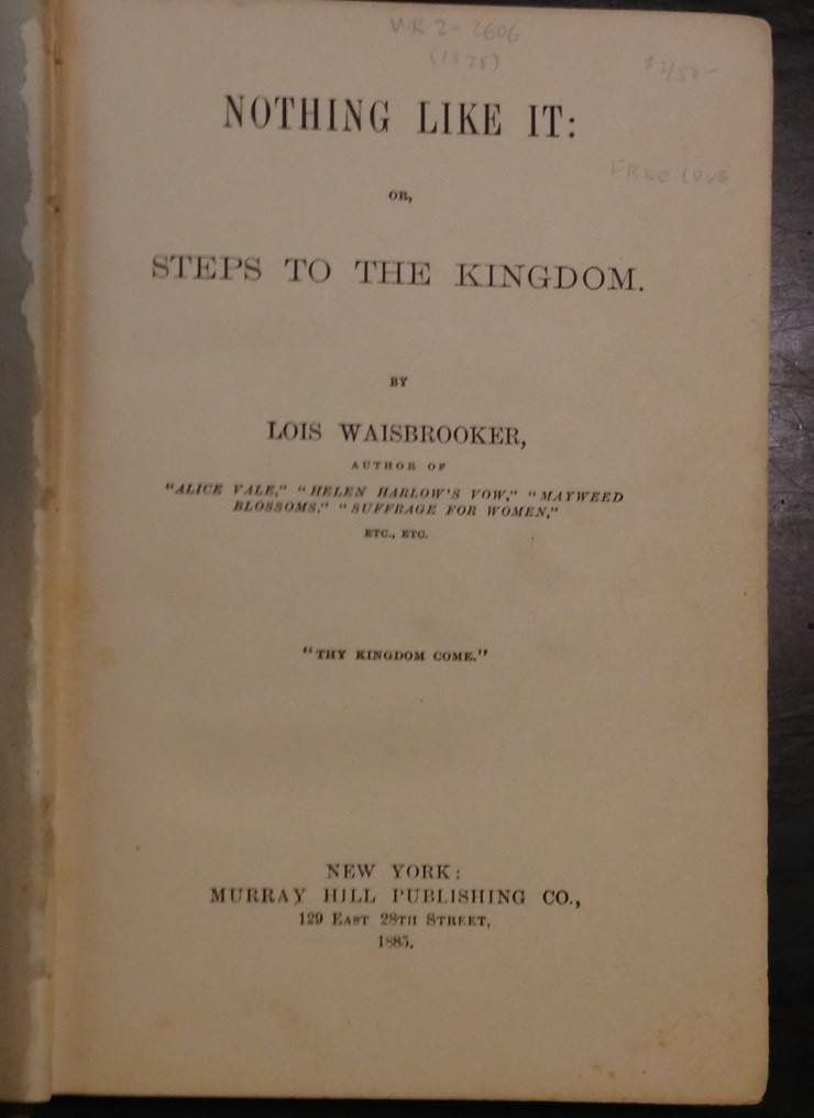 Lois Waisbrooker, Nothing like it, or, steps to the kingdom. New York: Murray Hill Publishing Co., 1885. (PS3129 .W38 N68 1885)