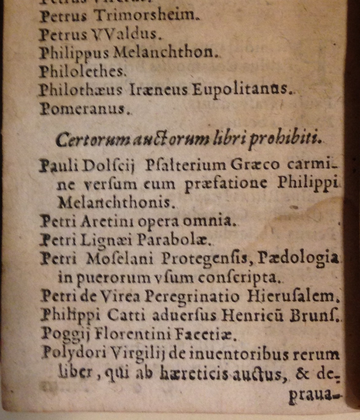 In bad company: Pietro Aretino joins Philipp Melanchthon, Poggio Bracciolini, and Polydore Vergil on the Roman Catholic Church's Index of prohibited books. This 1569 pocket edition of the Index Librorum Prohibitorum was issued in Cologne.     (BX830 1545 .A2 1569)