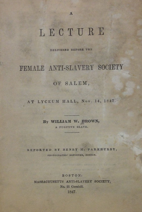 William Wells Brown, A lecture delievred before the Female Anti-Slavery Society of Salem ... Nov. 14, 1847 ... (Boston, 1847)   (A 1847 .B74)