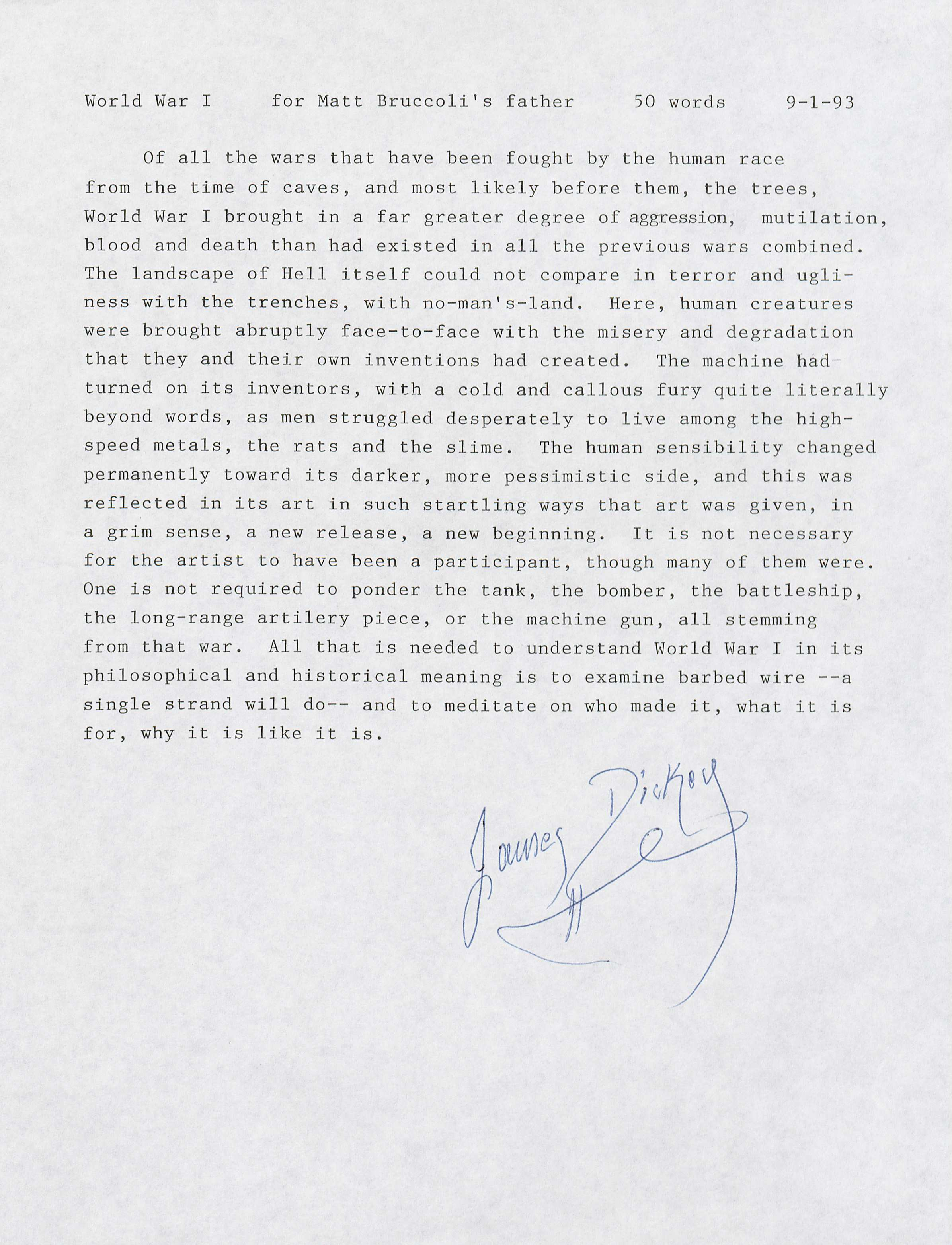 "Dickey, James. ""For Matt Bruccoli's Father."" Letter. World War I Memorabilia. (MSS 10875-s) Bruccoli Great War Collection. Gift of Matthew J. Bruccoli, July, 1997  Famous American novelist, James Dickey, through this extremely personal letter, offers a writer's input on the war. This letter looks beyond the simplicities of propaganda and talk about war's more virulent nature. This note does not degrade the enemy in any way, but rather looks at the matter from the perspective of a human being to express the atrocities and horrors that war imposes on mankind."