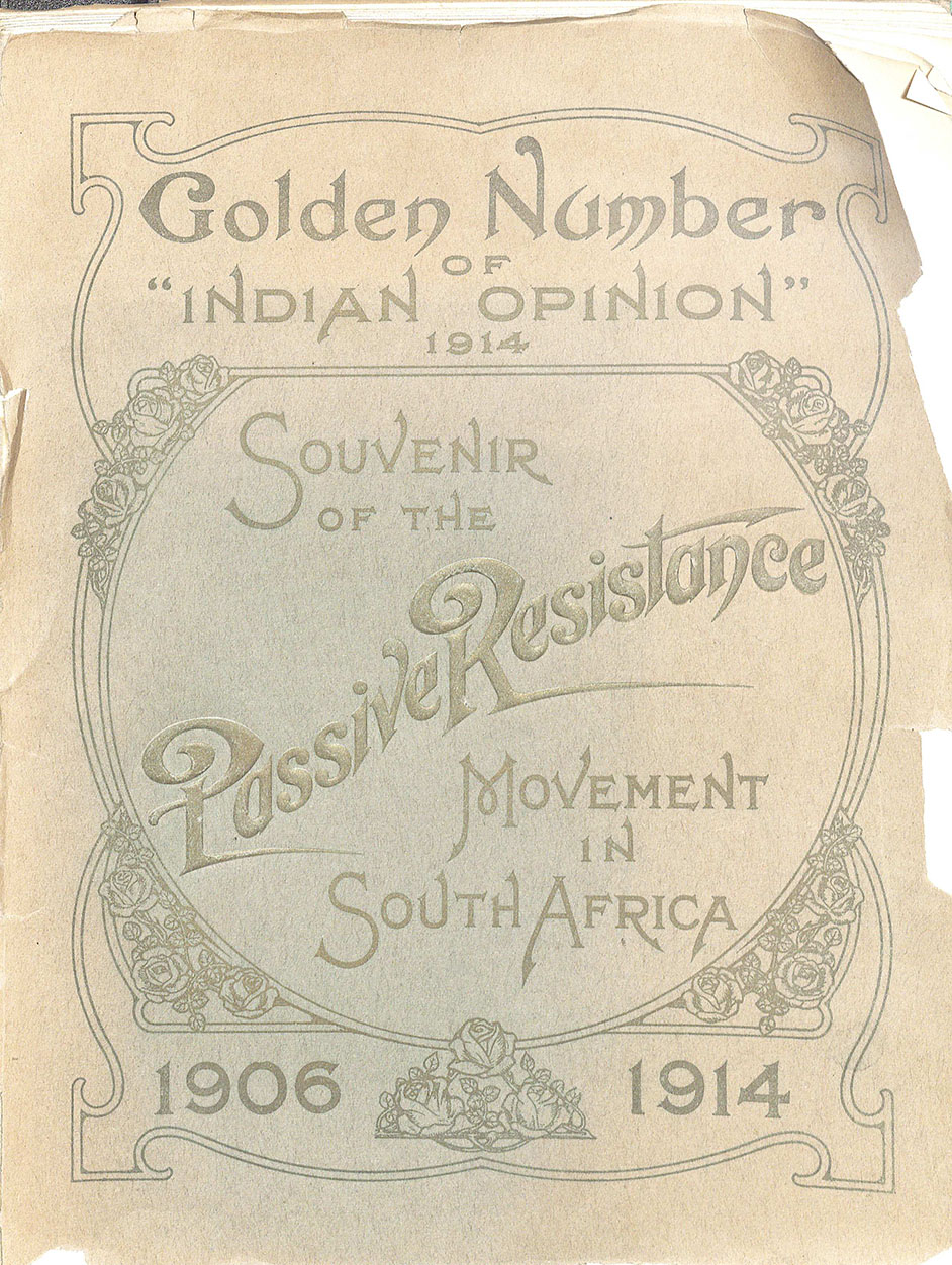 The Indian Opinion, Souvenir of the Passive Resistance Movement in South Africa, 1906-1914. Phoenix, Natal, South Africa, 1914.  (DT763 .S88 1914) Gift of R. Smith Simpson Featured is a commemorative edition of the Indian Opinion magazine celebrating the passive resistance campaign spearheaded by Mohandas Gandhi in South Africa from 1906-1914, resulting in the eventual repeal of pass laws for the Indian population. This campaign was where Gandhi developed his idea of satyagraha, or devotion to the truth through the form of nonviolent protest.