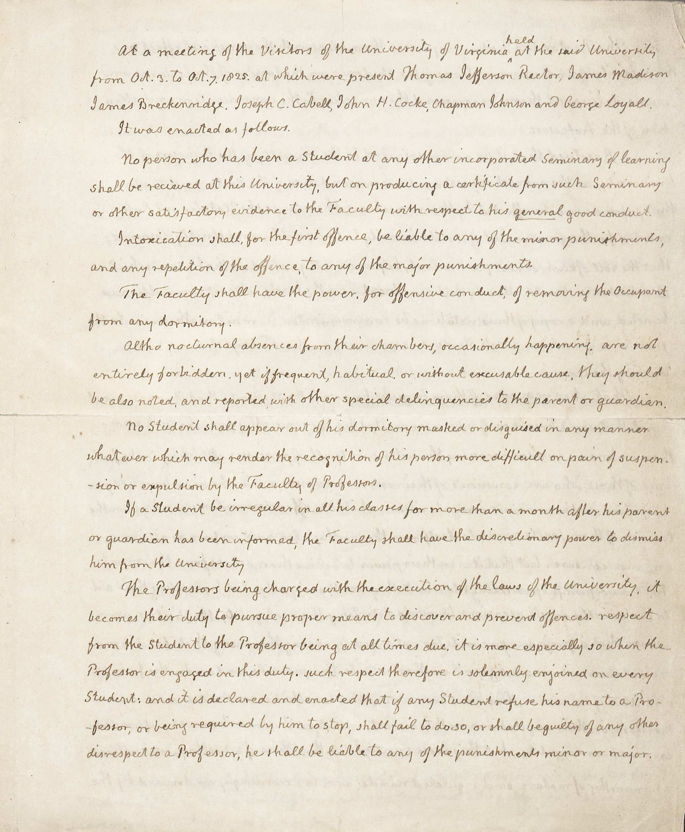 "Regulations of the University, in the Hand of and Signed by Thomas Jefferson, Rector, 3-7 October 1825 (MSS 10300) This manuscript, written by Thomas Jefferson, defines all of the rules of the University of Virginia.  In these rules, Mr. Jefferson places a lot of power in the hands of the Professors and charges them ""with the execution of the laws of the University.""  He gives them the responsibility of disciplining students for actions committed outside of the classroom in places like the dormitories."