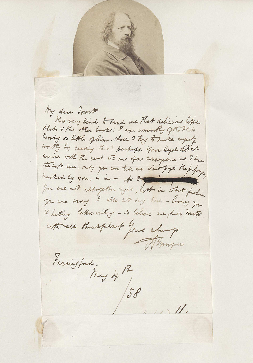 "Baron Alfred Tennyson, Letter to Benjamin Jowett, May 4, 1858 (MSS 10499) This is a handwritten letter from Alfred Tennyson to Benjamin Jowett, featuring a picture of Tennyson. In this letter, Tennyson praises the works of Plato and thanks his correspondence, Jowett, for the copies and recommendation of the books. In Tennyson's opinion, he is ""unworthy"" of reading Plato's pieces, but asks Jowett for page numbers as references to key points, and possible favorite sections of the books."