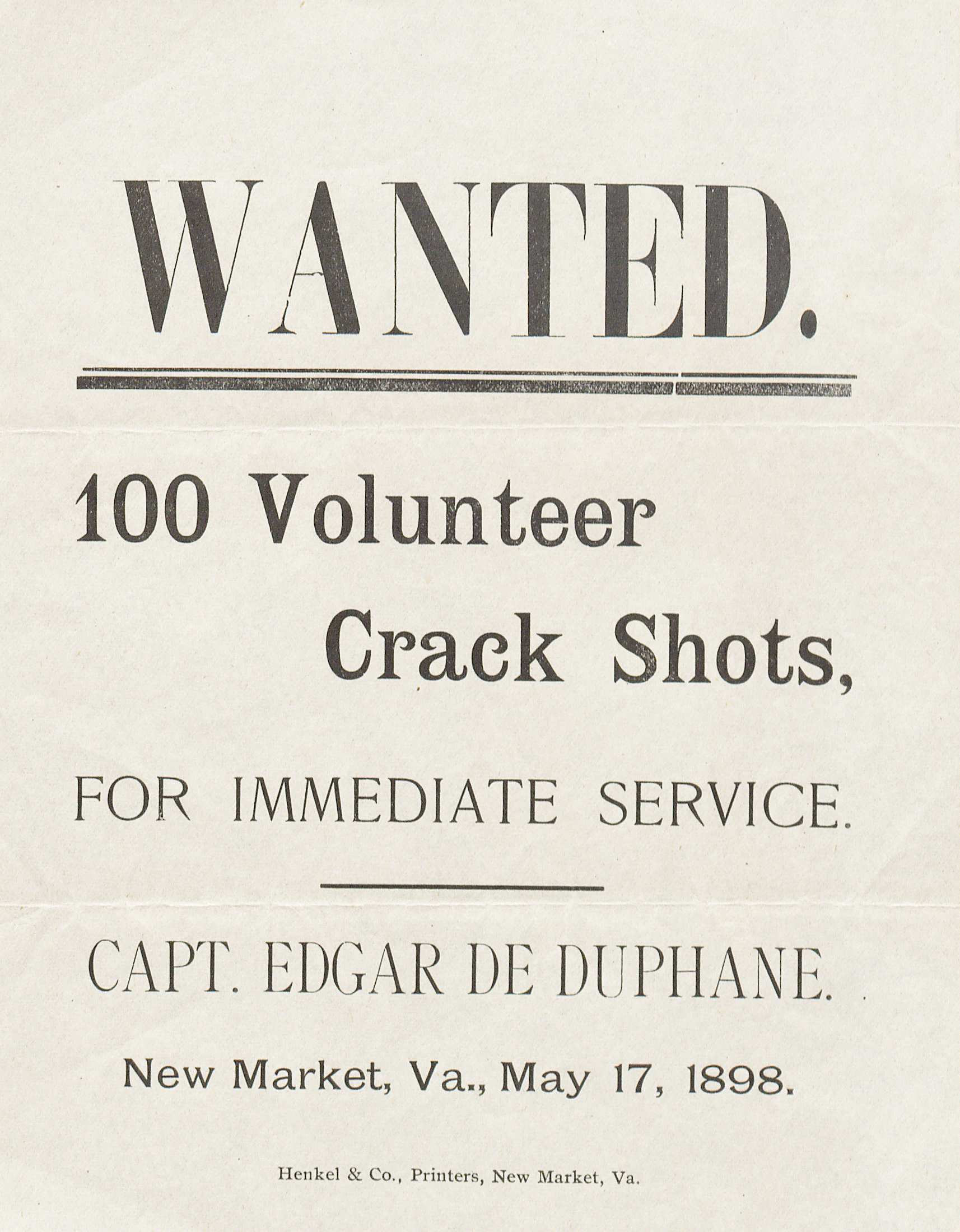 Capt. Edgar de Duphane. Wanted. 100 Volunteer Crack Shots, for Immediate Service. New Market, VA: Henkel & Co., Printers, 1898. (Broadside 1898 .D84) Captain Edgar de Duphane posted this message in New Market, Virginia to encourage proficient shooters to join the US Army at the outbreak of the Spanish American War. These shooters would then be shipped off to various camps throughout the country for integration into the army. From there, they would be sent to participate in the fighting against Spanish forces.
