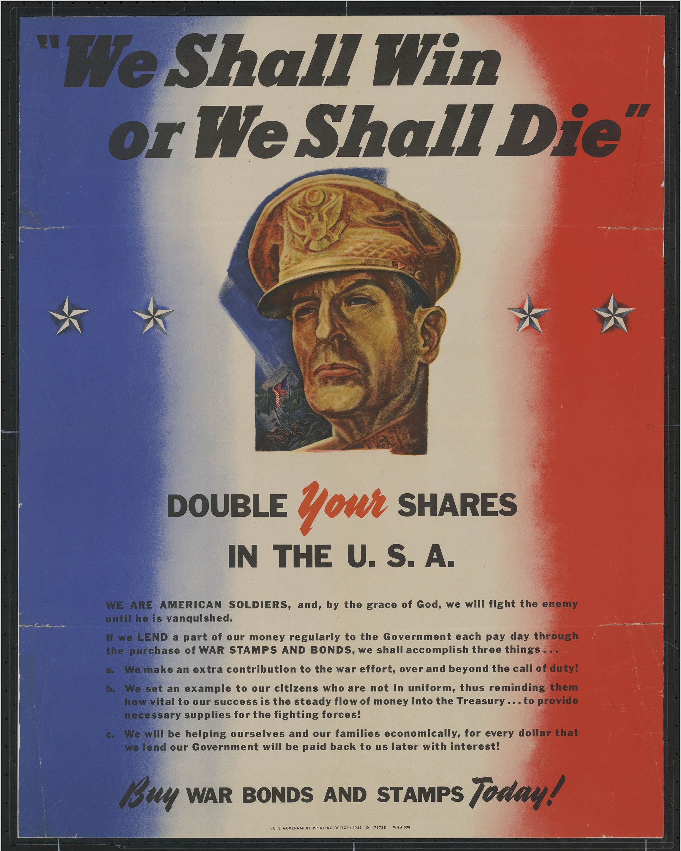 "1942 War Bonds Poster. ""We Shall Win Or We Shall Die"": Double Your Shares In the U.S.A. ... Buy War Bonds and Stamps Today!. Washington, D.C.: U.S. Government Printing Office, 1942.  (Poster 1942 .W4) This 1942 propaganda poster advertises the sale of war bonds as a way for people at home to contribute to the war effort. Since World War II was a ""total war,"" patriotic propaganda was used to garner support for the war on the American home front. The poster's language serves to unite soldiers with civilians back home in a combined revenue-raising effort that both financially and morally supports the war"
