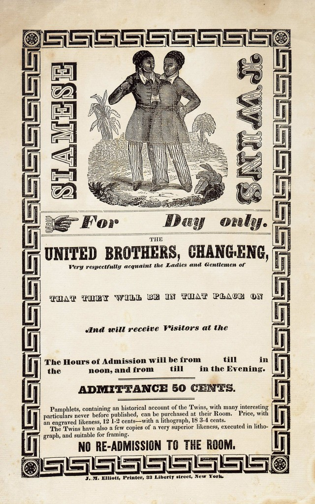 Siamese Twins for ... Day Only. New York: J. M. Elliott, Printer, n.d. (Broadside 870). This advertisement is for the famous Siamese twins Chang and Eng. They were a part of Barnum's museum for a short six weeks. They exhibited themselves throughout much of their early life and were quite successful throughout the nineteenth century. In their later years they married and settled down in North Carolina on a plantation they owned.